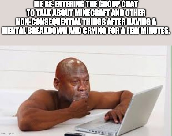 No this didnt happen. Be quiet |  ME RE-ENTERING THE GROUP CHAT TO TALK ABOUT MINECRAFT AND OTHER NON-CONSEQUENTIAL THINGS AFTER HAVING A MENTAL BREAKDOWN AND CRYING FOR A FEW MINUTES. | image tagged in crying computer jordon | made w/ Imgflip meme maker