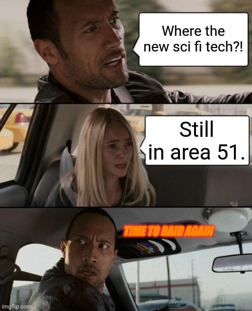 The Rock Driving Meme | Where the new sci fi tech?! Still in area 51. TIME TO RAID AGAIN | image tagged in memes,the rock driving | made w/ Imgflip meme maker
