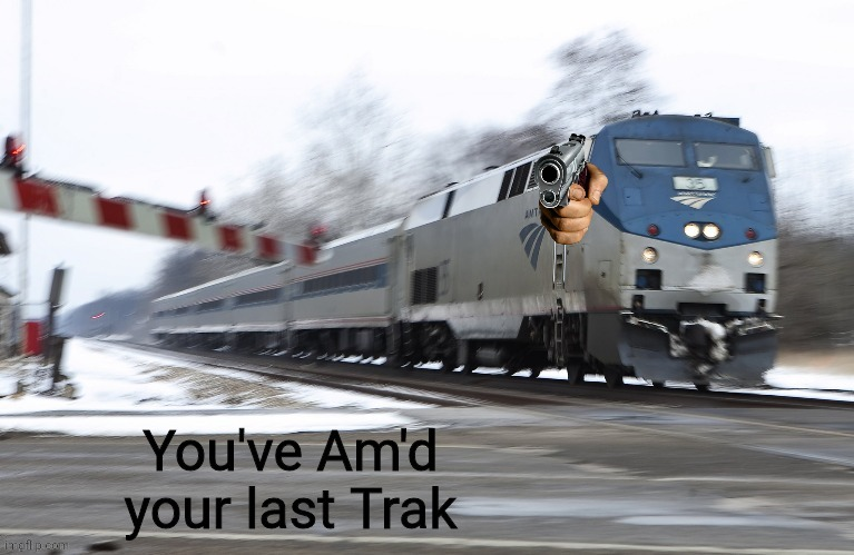 You've Am'd your last Trak | image tagged in you've am'd your last trak | made w/ Imgflip meme maker