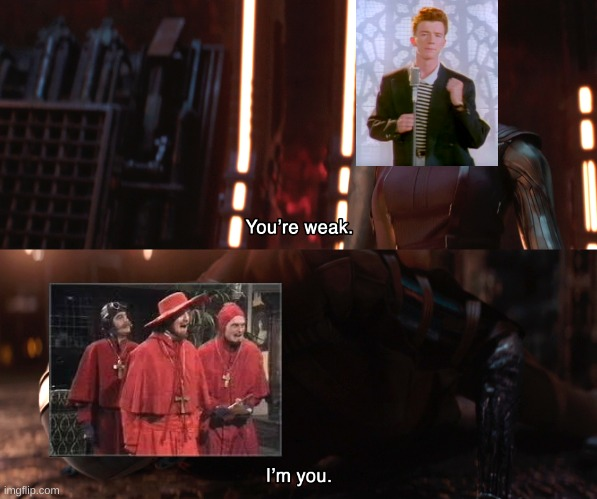 The Spanish Inquisition: the new Rick Roll? | image tagged in nebula you're weak i'm you,rick astley,spanish inquisition,funny | made w/ Imgflip meme maker
