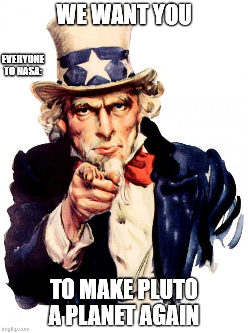 Uncle Sam |  WE WANT YOU; EVERYONE TO NASA:; TO MAKE PLUTO A PLANET AGAIN | image tagged in memes,uncle sam | made w/ Imgflip meme maker