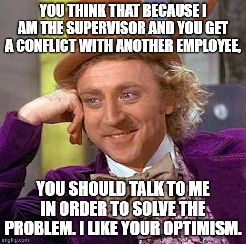 My supervisor still don't understand solving conflicts between employee is a part of is job. |  YOU THINK THAT BECAUSE I AM THE SUPERVISOR AND YOU GET A CONFLICT WITH ANOTHER EMPLOYEE, YOU SHOULD TALK TO ME IN ORDER TO SOLVE THE PROBLEM. I LIKE YOUR OPTIMISM. | image tagged in creepy condescending wonka,scumbag boss,work sucks,you had one job,coworkers | made w/ Imgflip meme maker