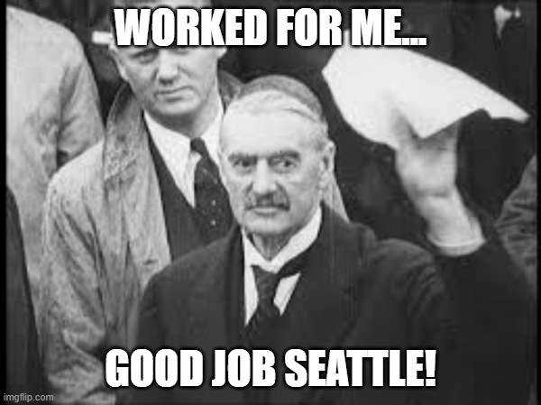 Appeasement always works! |  WORKED FOR ME... GOOD JOB SEATTLE! | image tagged in neville chamberlain peace in our time appeasement | made w/ Imgflip meme maker
