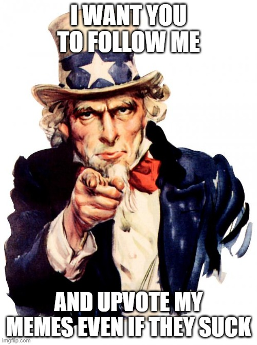 Uncle Sam |  I WANT YOU TO FOLLOW ME; AND UPVOTE MY MEMES EVEN IF THEY SUCK | image tagged in memes,uncle sam | made w/ Imgflip meme maker