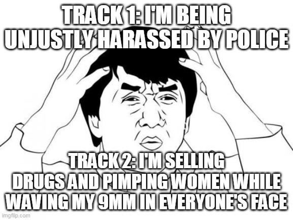 Jackie Chan WTF Meme | TRACK 1: I'M BEING UNJUSTLY HARASSED BY POLICE TRACK 2: I'M SELLING DRUGS AND PIMPING WOMEN WHILE WAVING MY 9MM IN EVERYONE'S FACE | image tagged in memes,jackie chan wtf | made w/ Imgflip meme maker