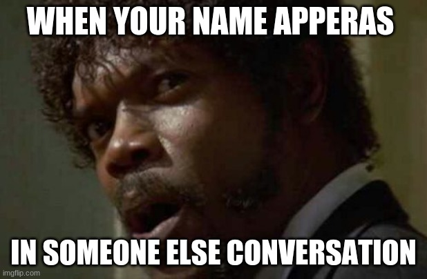 Samuel Jackson Glance |  WHEN YOUR NAME APPEARS; IN SOMEONE ELSE CONVERSATION | image tagged in memes,samuel jackson glance | made w/ Imgflip meme maker