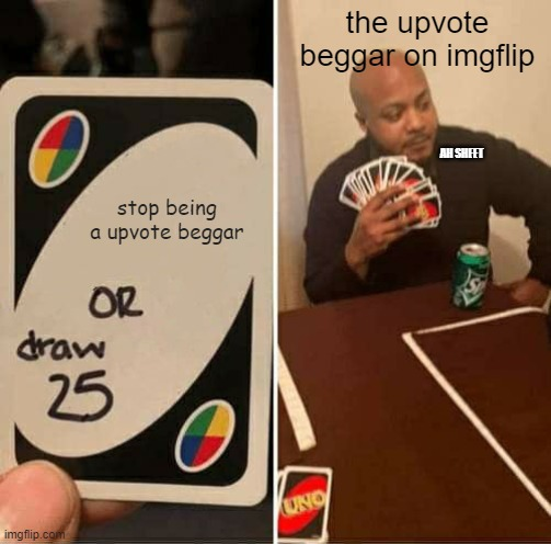 UNO Draw 25 Cards Meme |  the upvote beggar on imgflip; AH SHEET; stop being a upvote beggar | image tagged in memes,uno draw 25 cards | made w/ Imgflip meme maker