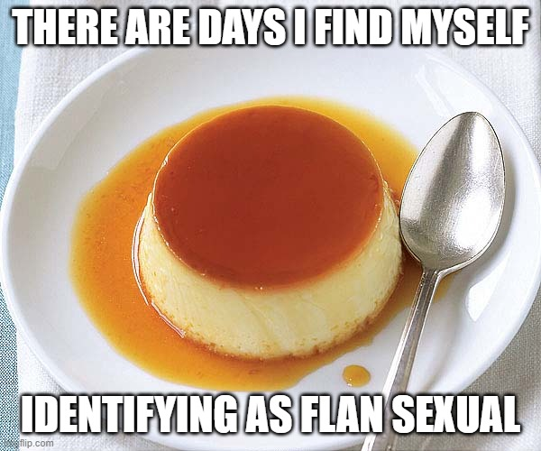 Flan Sexual |  THERE ARE DAYS I FIND MYSELF; IDENTIFYING AS FLAN SEXUAL | image tagged in flan,dessert,pansexual,sexual identity,food | made w/ Imgflip meme maker