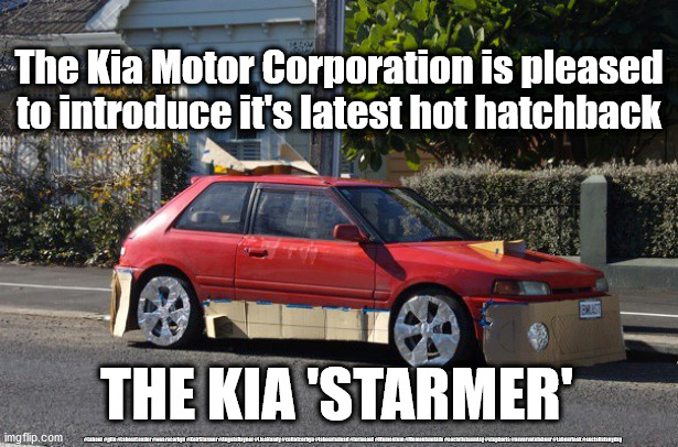 Kia Starmer - hot hatch |  The Kia Motor Corporation is pleased to introduce it's latest hot hatchback; THE KIA 'STARMER'; #Labour #gtto #LabourLeader #wearecorbyn #KeirStarmer #AngelaRayner #LisaNandy #cultofcorbyn #labourisdead #toriesout #Momentum #Momentumkids #socialistsunday #stopboris #nevervotelabour #Labourleak #socialistanyday | image tagged in crappy car,labourisdead,cultofcorbyn,labour leader,sir keir starmer | made w/ Imgflip meme maker