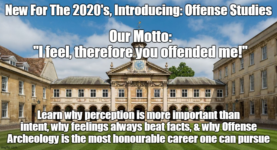 "Offense Studies |  New For The 2020's, Introducing: Offense Studies; Our Motto: ""I feel, therefore you offended me!""; Learn why perception is more important than intent, why feelings always beat facts, & why Offense Archeology is the most honourable career one can pursue 