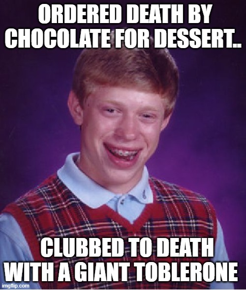 Bad Luck Brian |  ORDERED DEATH BY CHOCOLATE FOR DESSERT.. CLUBBED TO DEATH WITH A GIANT TOBLERONE | image tagged in memes,bad luck brian | made w/ Imgflip meme maker