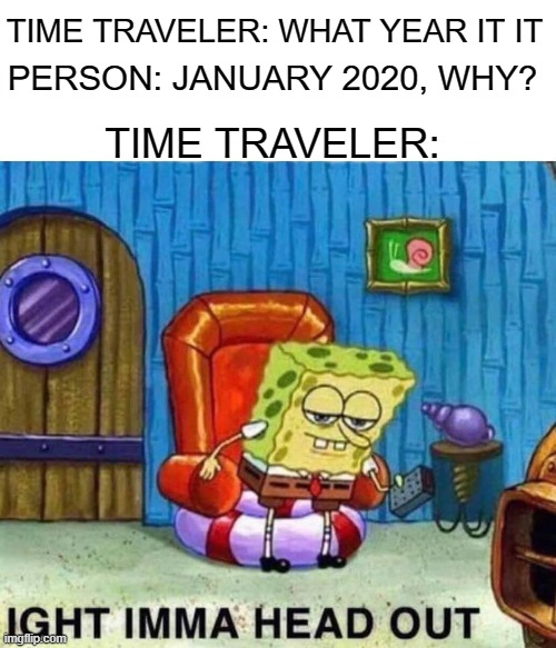 Spongebob Ight Imma Head Out Meme |  TIME TRAVELER: WHAT YEAR IT IT; PERSON: JANUARY 2020, WHY? TIME TRAVELER: | image tagged in memes,spongebob ight imma head out,coronavirus | made w/ Imgflip meme maker