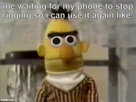 Bert Stare |  me waiting for my phone to stop ringing so i can use it again like: | image tagged in bert stare | made w/ Imgflip meme maker