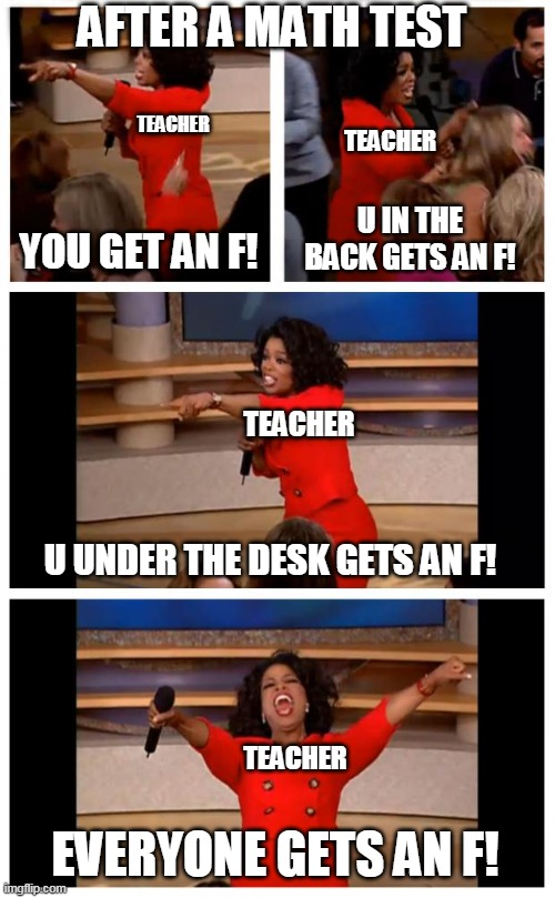 F! for everyone |  AFTER A MATH TEST; TEACHER; TEACHER; U IN THE BACK GETS AN F! YOU GET AN F! TEACHER; U UNDER THE DESK GETS AN F! TEACHER; EVERYONE GETS AN F! | image tagged in memes,oprah you get a car everybody gets a car | made w/ Imgflip meme maker