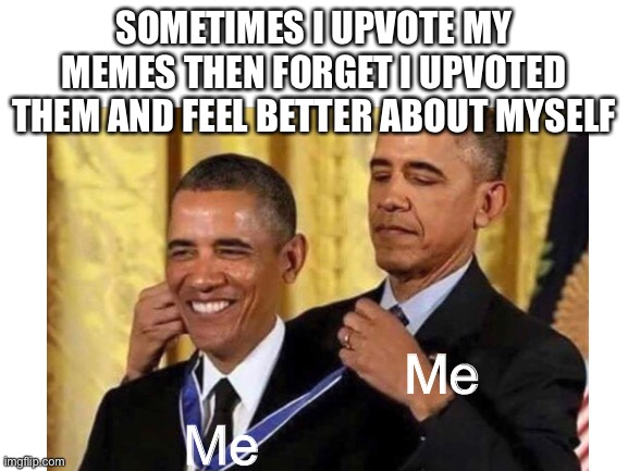 True though |  SOMETIMES I UPVOTE MY MEMES THEN FORGET I UPVOTED THEM AND FEEL BETTER ABOUT MYSELF; Me; Me | image tagged in obama,barack obama,obama medal,funny,my meme,haha | made w/ Imgflip meme maker