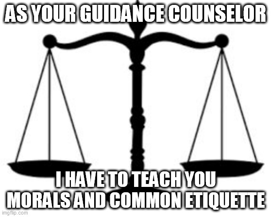 Lesson #1: Imgflip Etiquette |  AS YOUR GUIDANCE COUNSELOR; I HAVE TO TEACH YOU MORALS AND COMMON ETIQUETTE | image tagged in scales of justice,morality,morals,etiquette,imgflip,lesson | made w/ Imgflip meme maker