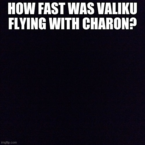 I don't know why I didn't do this earlier but okay. |  HOW FAST WAS VALIKU FLYING WITH CHARON? | image tagged in black screen | made w/ Imgflip meme maker