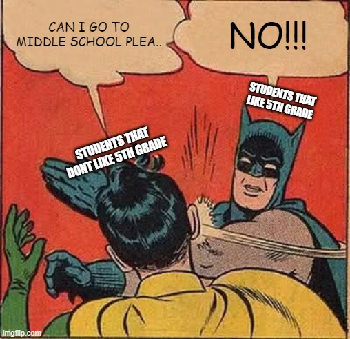 Batman Slapping Robin Meme |  CAN I GO TO MIDDLE SCHOOL PLEA.. NO!!! STUDENTS THAT LIKE 5TH GRADE; STUDENTS THAT DONT LIKE 5TH GRADE | image tagged in memes,batman slapping robin | made w/ Imgflip meme maker