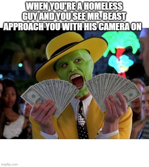 Money Money |  WHEN YOU'RE A HOMELESS GUY AND YOU SEE MR. BEAST APPROACH YOU WITH HIS CAMERA ON | image tagged in memes,money money | made w/ Imgflip meme maker
