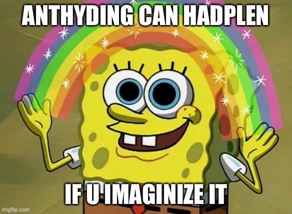 Imagination Spongebob |  ANTHYDING CAN HADPLEN; IF U IMAGINIZE IT | image tagged in memes,imagination spongebob | made w/ Imgflip meme maker