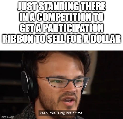 That's a lot of free money |  JUST STANDING THERE IN A COMPETITION TO GET A PARTICIPATION RIBBON TO SELL FOR A DOLLAR | image tagged in yeah this is big brain time,meme,participation ribbon,lazy,money,you're actually reading the tags | made w/ Imgflip meme maker