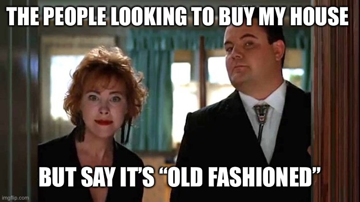 "THE PEOPLE LOOKING TO BUY MY HOUSE; BUT SAY IT'S ""OLD FASHIONED"" 