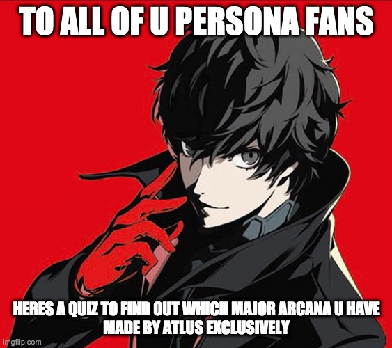 https://www.buzzfeed.com/atlus/which-major-arcana-tarot-card-from-persona-5-are-you comment below what u got |  TO ALL OF U PERSONA FANS; HERES A QUIZ TO FIND OUT WHICH MAJOR ARCANA U HAVE MADE BY ATLUS EXCLUSIVELY | image tagged in persona 5 protagonist | made w/ Imgflip meme maker