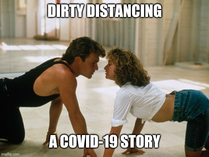 Dirty Distancing |  DIRTY DISTANCING; A COVID-19 STORY | image tagged in dirty dancing | made w/ Imgflip meme maker