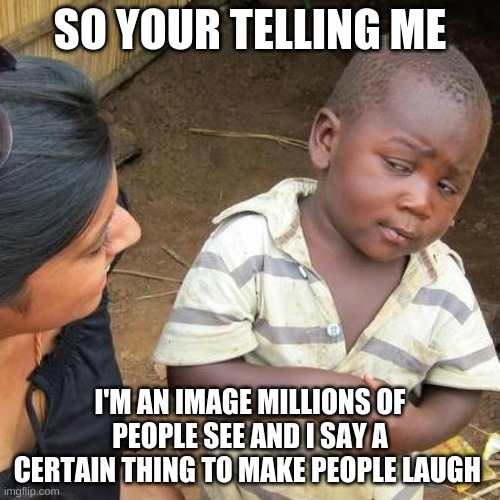 Third World Skeptical Kid |  SO YOUR TELLING ME; I'M AN IMAGE MILLIONS OF PEOPLE SEE AND I SAY A CERTAIN THING TO MAKE PEOPLE LAUGH | image tagged in memes,third world skeptical kid | made w/ Imgflip meme maker