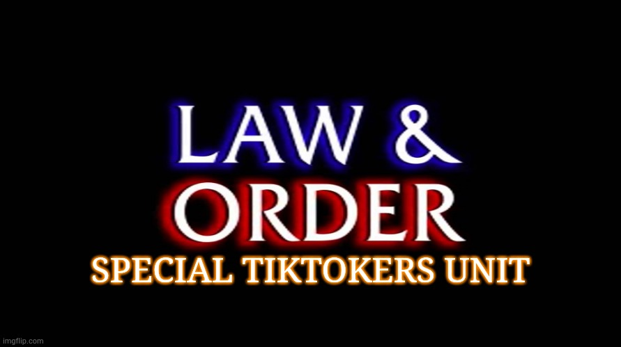 law and order | SPECIAL TIKTOKERS UNIT | image tagged in law and order | made w/ Imgflip meme maker