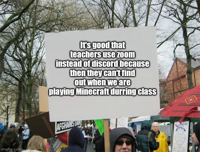 Spread the word, even though classes have ended |  It's good that teachers use zoom instead of discord because then they can't find out when we are playing Minecraft durring class | image tagged in blank protest sign | made w/ Imgflip meme maker