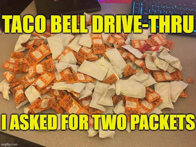 Taco Bell drive-thru, I asked for two packets of hot sauce |  TACO BELL DRIVE-THRU; I ASKED FOR TWO PACKETS | image tagged in taco bell,memes,hot sauce,way too many,oh god why,trouble with math | made w/ Imgflip meme maker