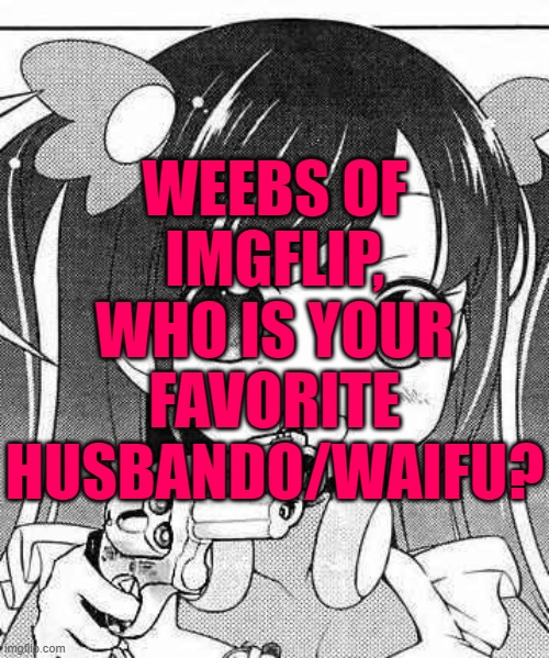 anime girl with a gun |  WEEBS OF IMGFLIP, WHO IS YOUR FAVORITE HUSBANDO/WAIFU? | image tagged in anime girl with a gun | made w/ Imgflip meme maker