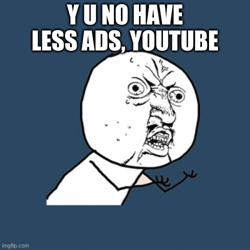 Youtube Ads |  Y U NO HAVE LESS ADS, YOUTUBE | image tagged in memes,youtube ads,youtube,long youtube ads,ads,funny memes | made w/ Imgflip meme maker