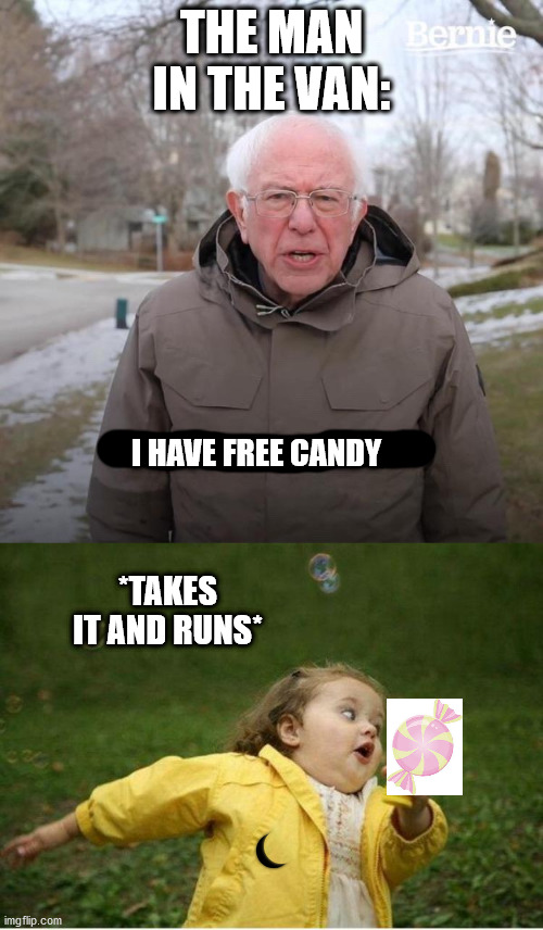 THE MAN IN THE VAN:; I HAVE FREE CANDY; *TAKES IT AND RUNS* | image tagged in memes,bernie i am once again asking for your support | made w/ Imgflip meme maker
