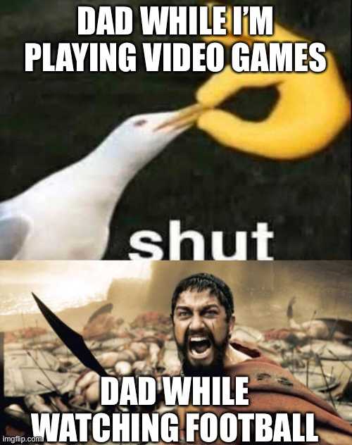 Shut... AHHHHHH! |  DAD WHILE I'M PLAYING VIDEO GAMES; DAD WHILE WATCHING FOOTBALL | image tagged in memes,sparta leonidas,shut,shhhh,funny,dank memes | made w/ Imgflip meme maker