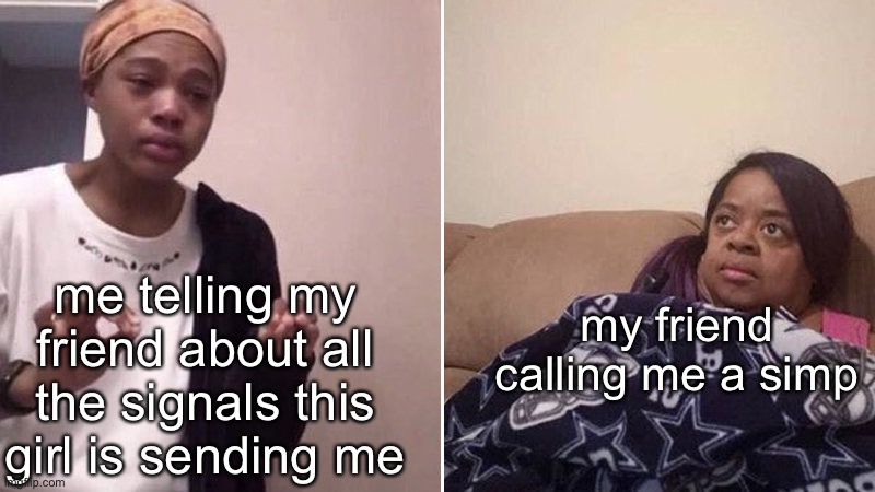 Me explaining to my mom |  my friend calling me a simp; me telling my friend about all the signals this girl is sending me | image tagged in me explaining to my mom | made w/ Imgflip meme maker