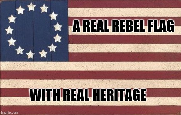 Real rebel |  A REAL REBEL FLAG; WITH REAL HERITAGE | image tagged in rebel,flag,rebel flag,america please | made w/ Imgflip meme maker