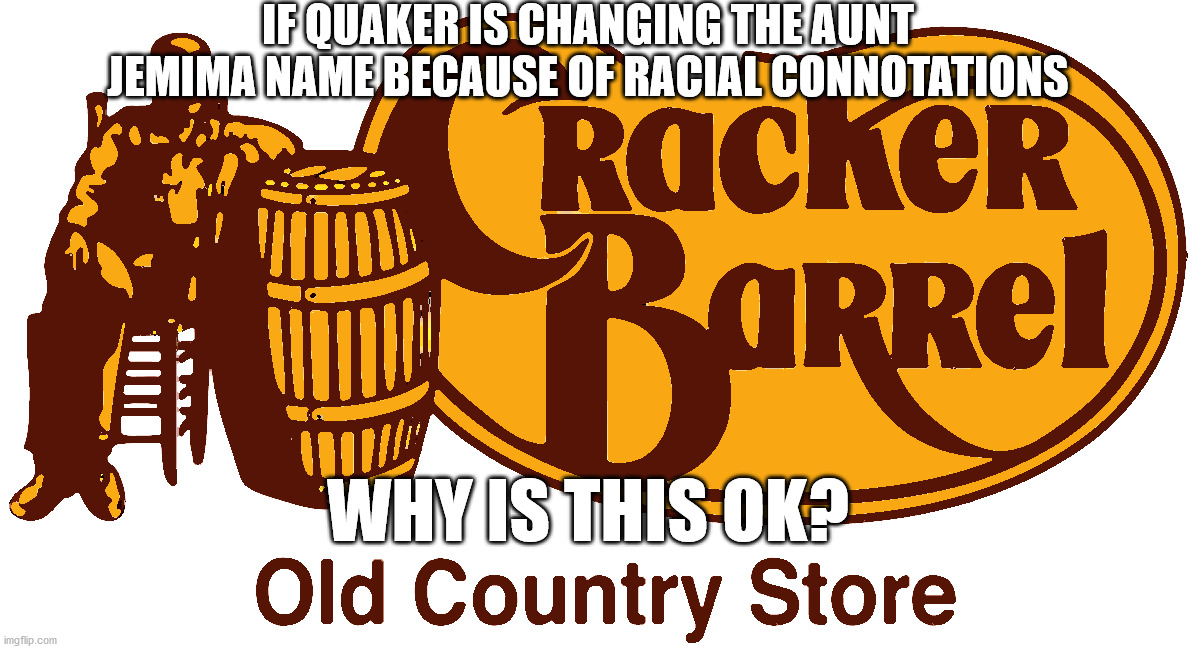 Cracker Barrel is Racist |  IF QUAKER IS CHANGING THE AUNT JEMIMA NAME BECAUSE OF RACIAL CONNOTATIONS; WHY IS THIS OK? | image tagged in racist,nonsence,white,fun,change,black | made w/ Imgflip meme maker