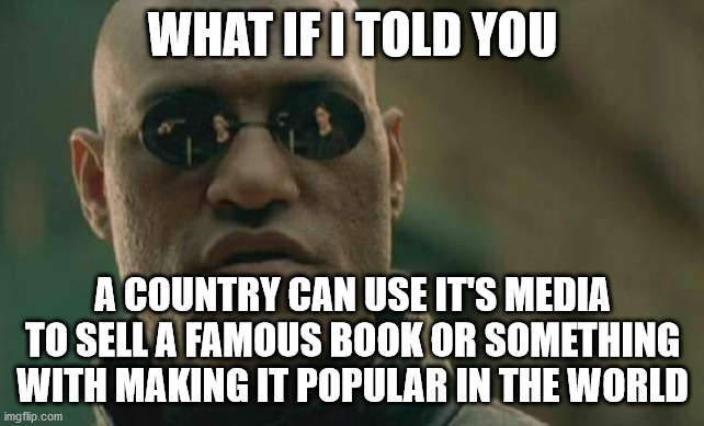 Matrix Morpheus |  WHAT IF I TOLD YOU; A COUNTRY CAN USE IT'S MEDIA TO SELL A FAMOUS BOOK OR SOMETHING WITH MAKING IT POPULAR IN THE WORLD | image tagged in memes,matrix morpheus | made w/ Imgflip meme maker