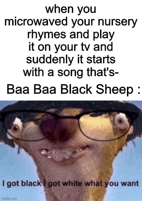 I accidentally left the nursery rhymes in the microwave and then the innocent song had cussing. |  when you microwaved your nursery rhymes and play it on your tv and suddenly it starts with a song that's-; Baa Baa Black Sheep : | image tagged in i got black i got white what ya want,true story,memes,funny | made w/ Imgflip meme maker