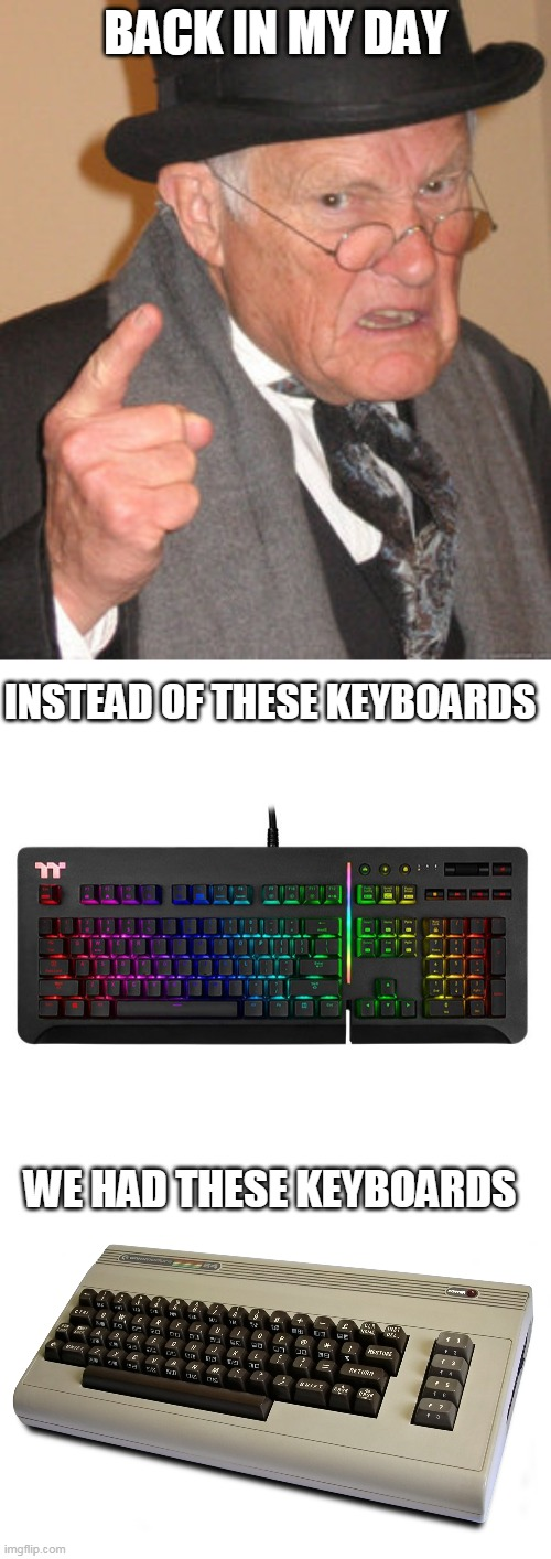 back in my day keyboards |  BACK IN MY DAY; INSTEAD OF THESE KEYBOARDS; WE HAD THESE KEYBOARDS | image tagged in memes,back in my day,funny,commodore 64,keyboard | made w/ Imgflip meme maker