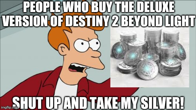 Destiny 2 beyond light |  PEOPLE WHO BUY THE DELUXE VERSION OF DESTINY 2 BEYOND LIGHT; SHUT UP AND TAKE MY SILVER! | image tagged in memes,shut up and take my money fry | made w/ Imgflip meme maker