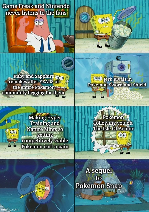 Spongebob shows Patrick Garbage |  Game Freak and Nintendo never listens to the fans; Ruby and Sapphire remakes after YEARS of the entire Pokemon community begging for them; Jerk Rivals in Pokemon Sword and Shield; Making Hyper Training and Nature Mints so getting competitively viable Pokemon isn't a pain; Pokemon following you on The Isle Of Armor; A sequel to Pokemon Snap | image tagged in spongebob shows patrick garbage,pokemon,pokemon sword and shield,nintendo switch,video games,memes | made w/ Imgflip meme maker