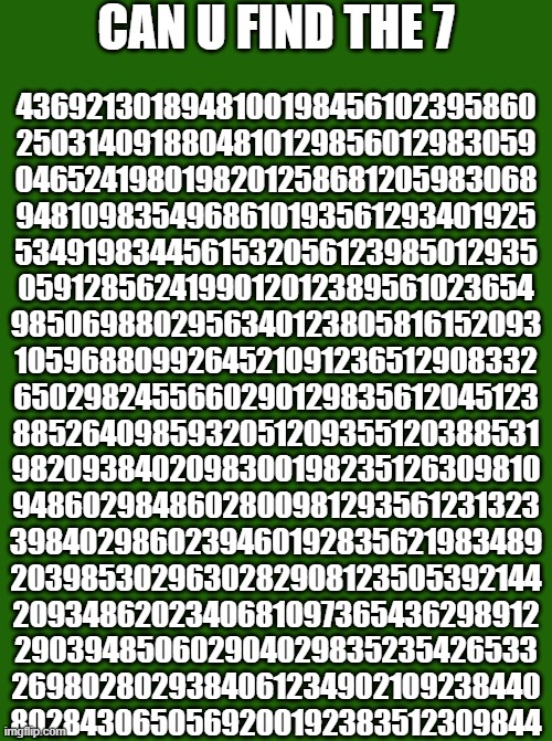 One 7 to rule them all! |  CAN U FIND THE 7; 4369213018948100198456102395860 2503140918804810129856012983059 0465241980198201258681205983068 9481098354968610193561293401925 5349198344561532056123985012935 0591285624199012012389561023654 9850698802956340123805816152093 1059688099264521091236512908332 6502982455660290129835612045123 8852640985932051209355120388531 9820938402098300198235126309810 9486029848602800981293561231323 3984029860239460192835621983489 2039853029630282908123505392144 2093486202340681097365436298912 290394850602904029835235426533 2698028029384061234902109238440 8028430650569200192383512309844 | image tagged in memes,uncle sam | made w/ Imgflip meme maker