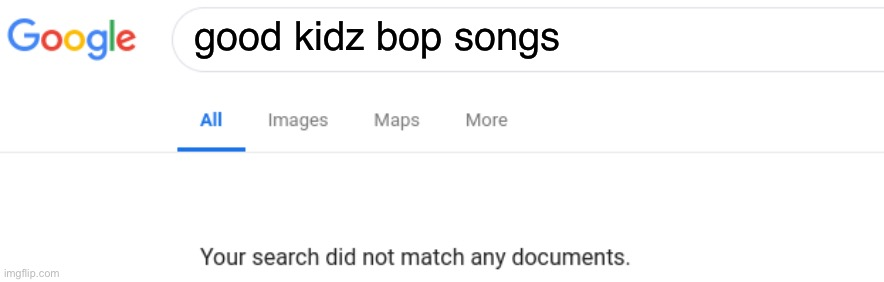 Google No Results |  good kidz bop songs | image tagged in google no results,google search,google,no results | made w/ Imgflip meme maker