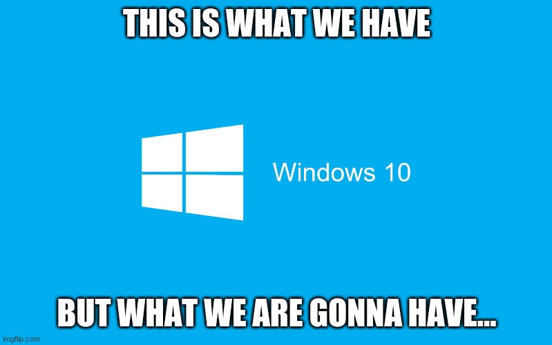 THIS IS WHAT WE HAVE BUT WHAT WE ARE GONNA HAVE... | image tagged in windows 10 | made w/ Imgflip meme maker