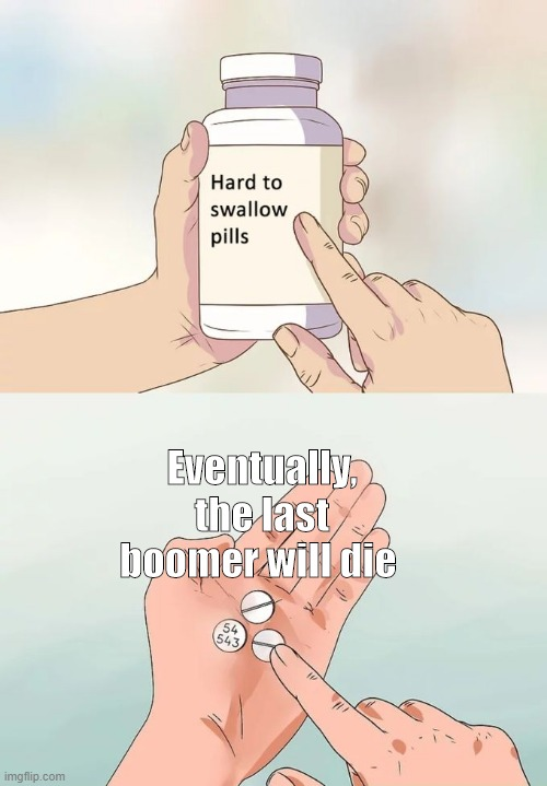 Hard To Swallow Pills Meme |  Eventually, the last boomer will die | image tagged in memes,hard to swallow pills | made w/ Imgflip meme maker