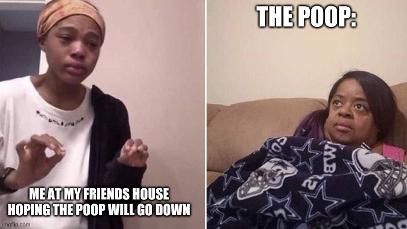 So true |  THE POOP:; ME AT MY FRIENDS HOUSE HOPING THE POOP WILL GO DOWN | image tagged in me explaining to my mom | made w/ Imgflip meme maker