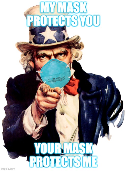uncle sam i want you to mask n95 covid coronavirus |  MY MASK PROTECTS YOU; YOUR MASK PROTECTS ME | image tagged in uncle sam i want you to mask n95 covid coronavirus | made w/ Imgflip meme maker